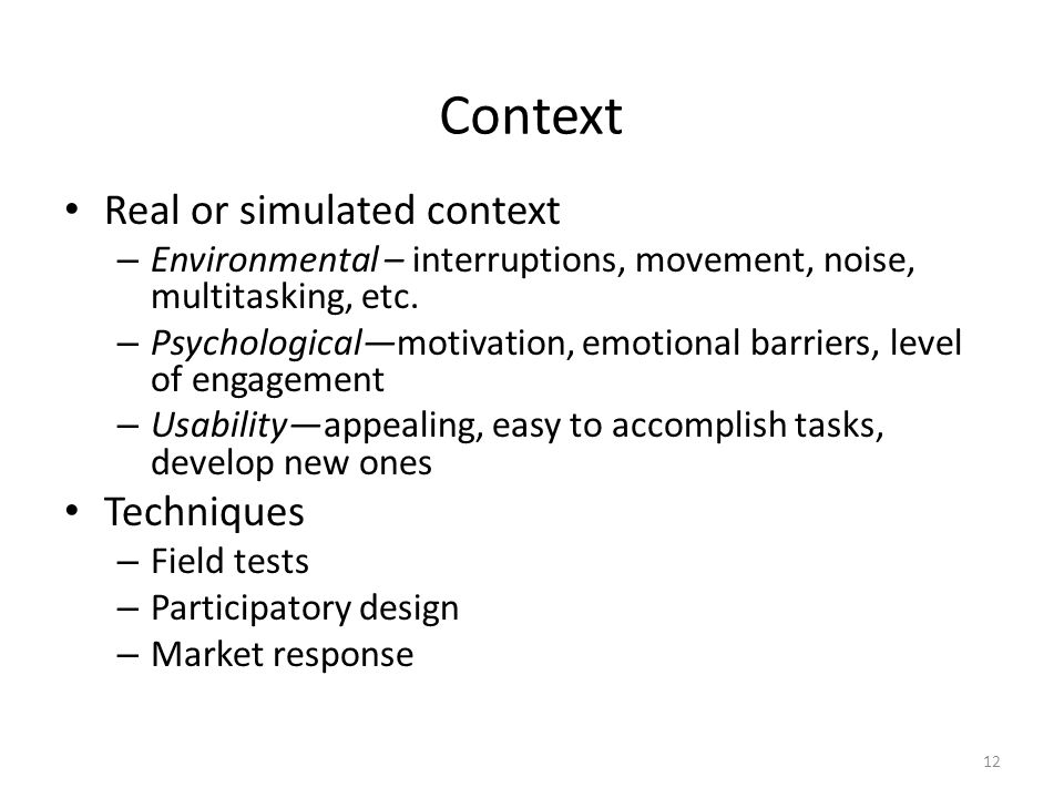 Context Real or simulated context – Environmental – interruptions, movement, noise, multitasking, etc.