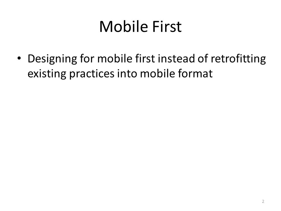 Mobile First Designing for mobile first instead of retrofitting existing practices into mobile format 2