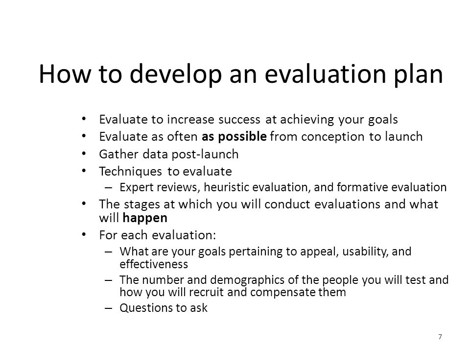 How to develop an evaluation plan Evaluate to increase success at achieving your goals Evaluate as often as possible from conception to launch Gather data post-launch Techniques to evaluate – Expert reviews, heuristic evaluation, and formative evaluation The stages at which you will conduct evaluations and what will happen For each evaluation: – What are your goals pertaining to appeal, usability, and effectiveness – The number and demographics of the people you will test and how you will recruit and compensate them – Questions to ask 7
