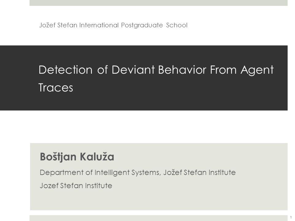 Detection of Deviant Behavior From Agent Traces Boštjan Kaluža Department of Intelligent Systems, Jožef Stefan Institute Jozef Stefan Institute Jožef Stefan International Postgraduate School 1