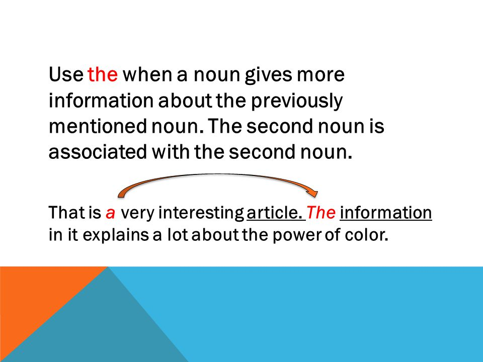 Use the when a noun gives more information about the previously mentioned noun. The second noun is associated with the second noun. That is a very int