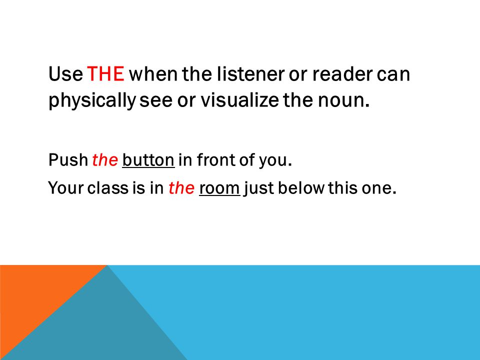 Use THE when the listener or reader can physically see or visualize the noun. Push the button in front of you. Your class is in the room just below th