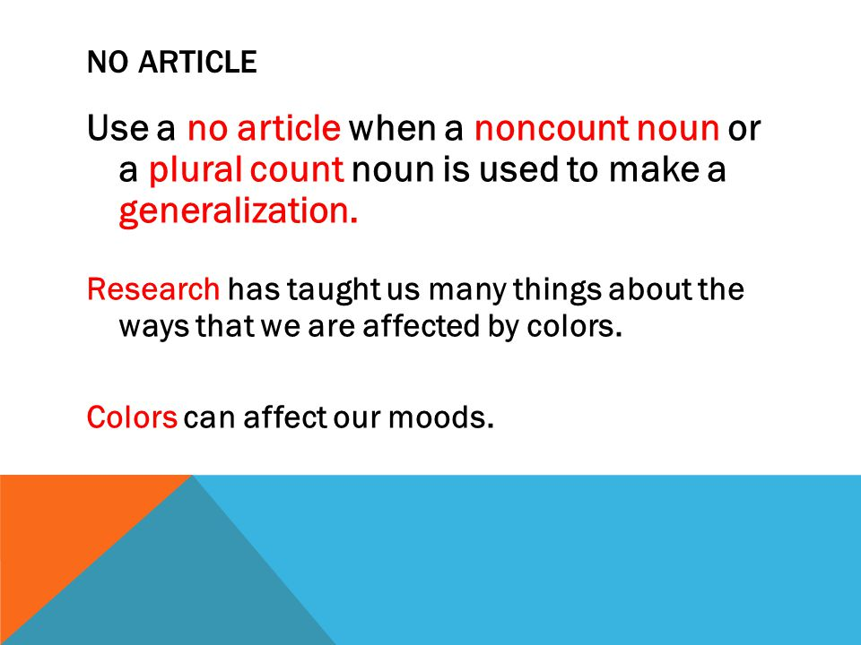 NO ARTICLE Use a no article when a noncount noun or a plural count noun is used to make a generalization. Research has taught us many things about the