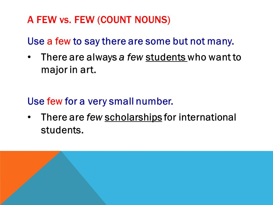 A FEW vs. FEW (COUNT NOUNS) Use a few to say there are some but not many. There are always a few students who want to major in art. Use few for a very