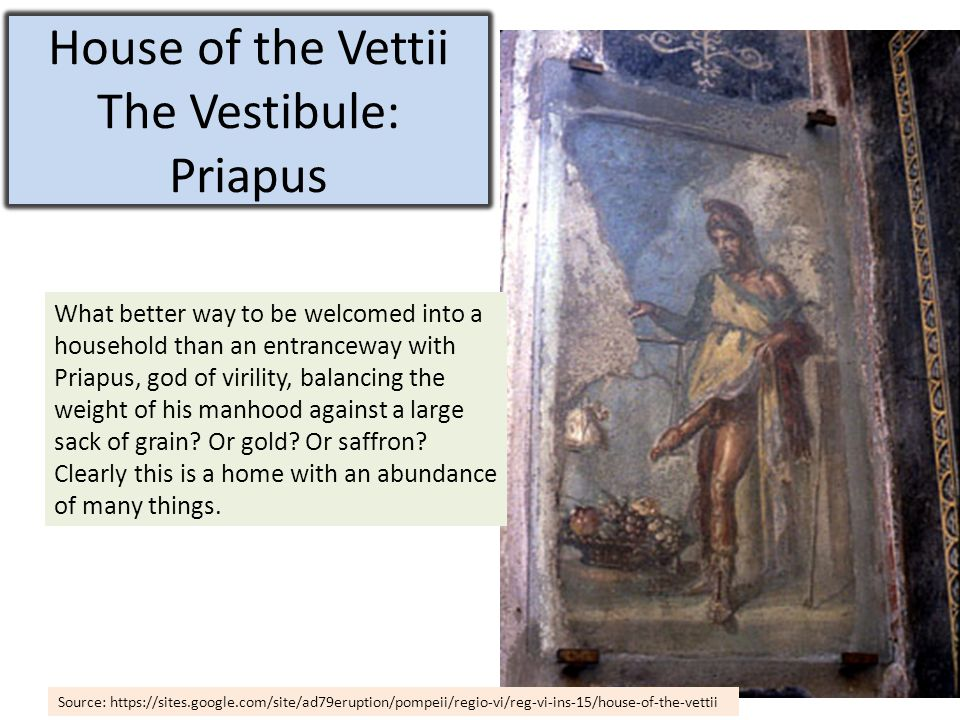 House of the Vettii The Vestibule: Priapus Source: https://sites.google.com/site/ad79eruption/pompeii/regio-vi/reg-vi-ins-15/house-of-the-vettii What better way to be welcomed into a household than an entranceway with Priapus, god of virility, balancing the weight of his manhood against a large sack of grain.