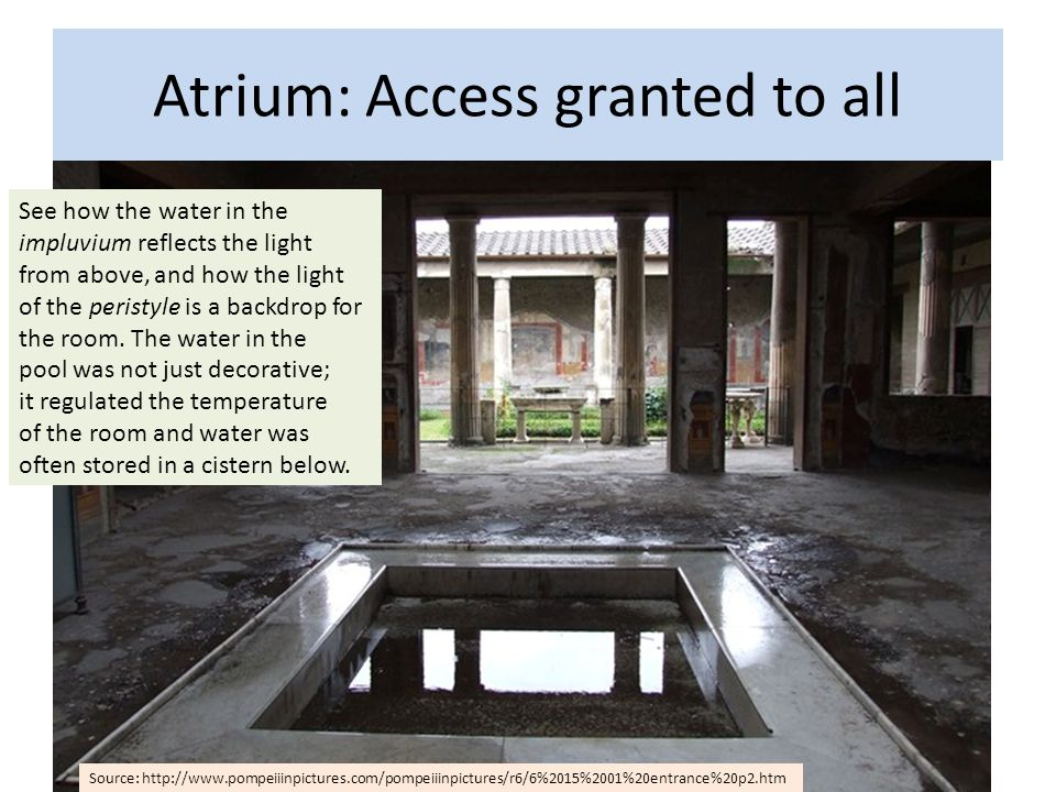 Atrium: Access granted to all See how the water in the impluvium reflects the light from above, and how the light of the peristyle is a backdrop for the room.