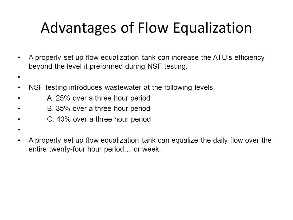 Advantages of Flow Equalization A properly set up flow equalization tank can increase the ATU's efficiency beyond the level it preformed during NSF testing.