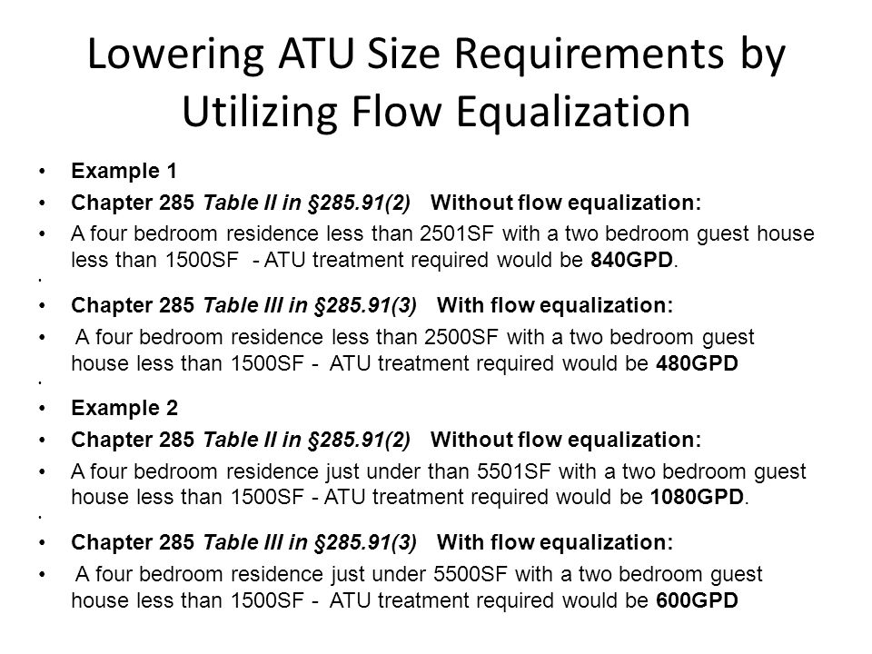 Lowering ATU Size Requirements by Utilizing Flow Equalization Example 1 Chapter 285 Table II in §285.91(2) Without flow equalization: A four bedroom residence less than 2501SF with a two bedroom guest house less than 1500SF - ATU treatment required would be 840GPD.