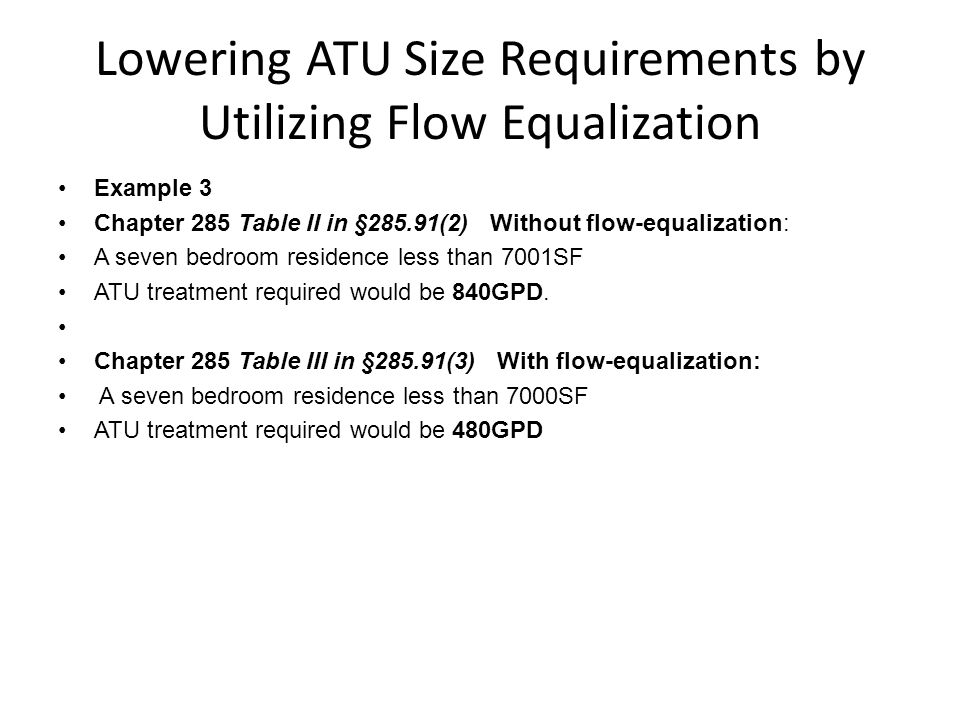 Lowering ATU Size Requirements by Utilizing Flow Equalization Example 3 Chapter 285 Table II in §285.91(2) Without flow-equalization: A seven bedroom residence less than 7001SF ATU treatment required would be 840GPD.