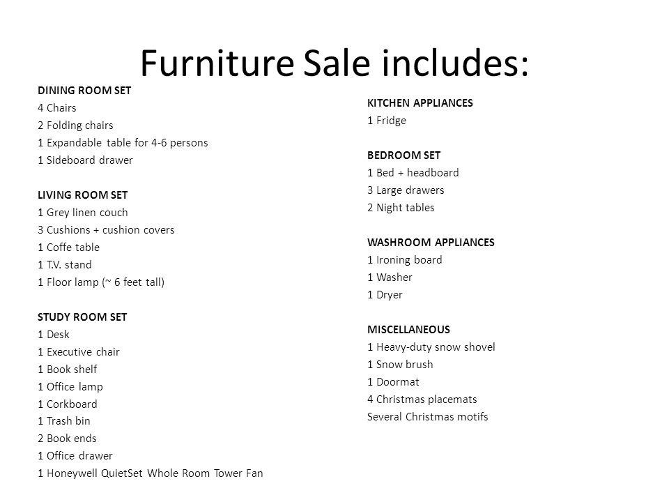 Furniture Sale includes: DINING ROOM SET 4 Chairs 2 Folding chairs 1 Expandable table for 4-6 persons 1 Sideboard drawer LIVING ROOM SET 1 Grey linen couch 3 Cushions + cushion covers 1 Coffe table 1 T.V.