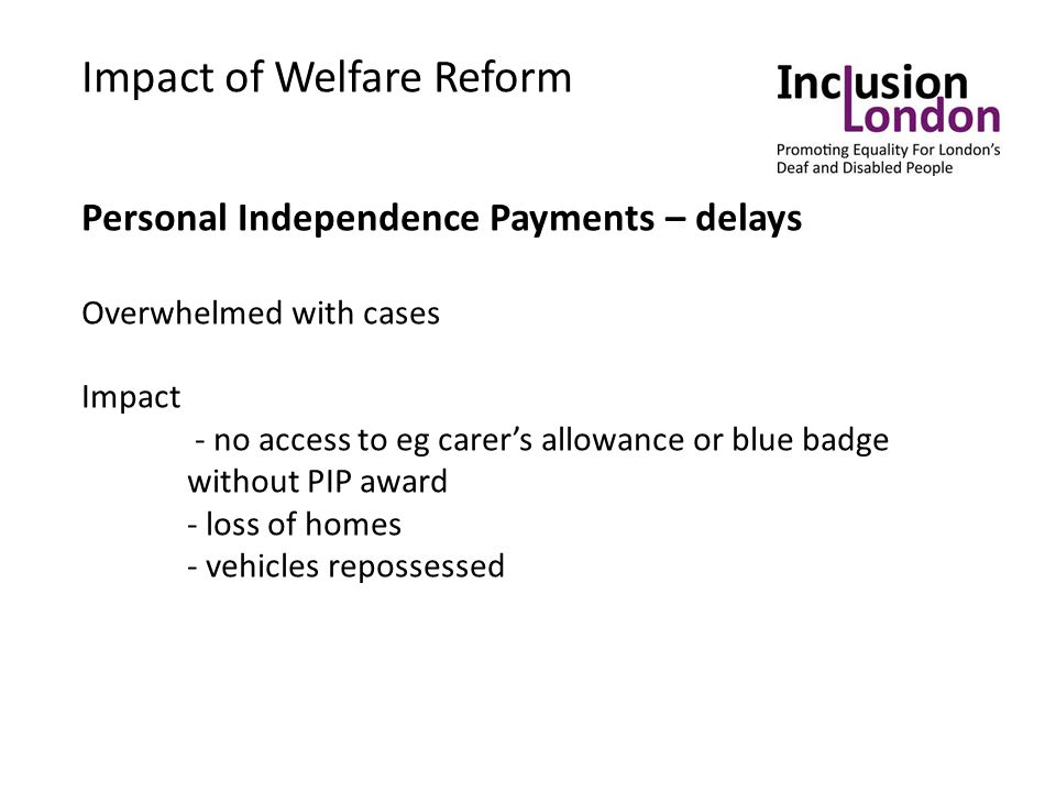 Impact of Welfare Reform Personal Independence Payments – delays Overwhelmed with cases Impact - no access to eg carer's allowance or blue badge without PIP award - loss of homes - vehicles repossessed