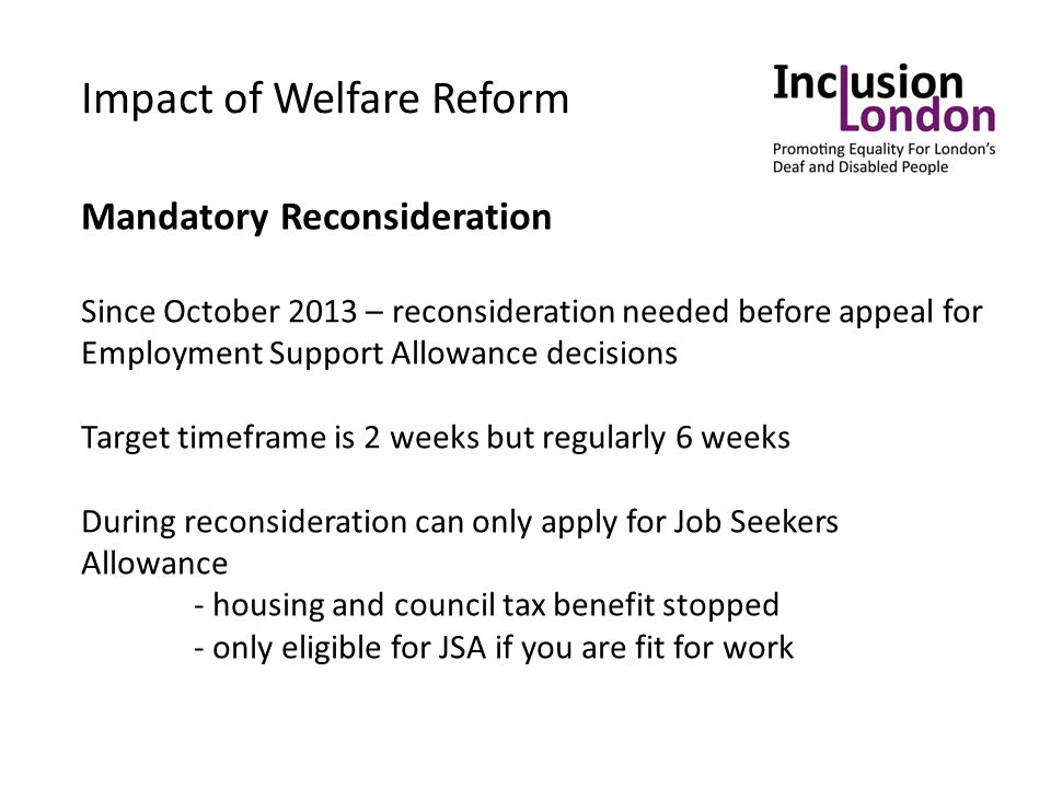 Impact of Welfare Reform Mandatory Reconsideration Since October 2013 – reconsideration needed before appeal for Employment Support Allowance decisions Target timeframe is 2 weeks but regularly 6 weeks During reconsideration can only apply for Job Seekers Allowance - housing and council tax benefit stopped - only eligible for JSA if you are fit for work