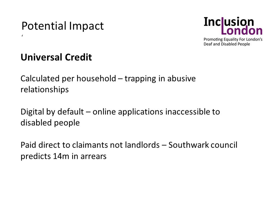 Universal Credit Calculated per household – trapping in abusive relationships Digital by default – online applications inaccessible to disabled people Paid direct to claimants not landlords – Southwark council predicts 14m in arrears Potential Impact '