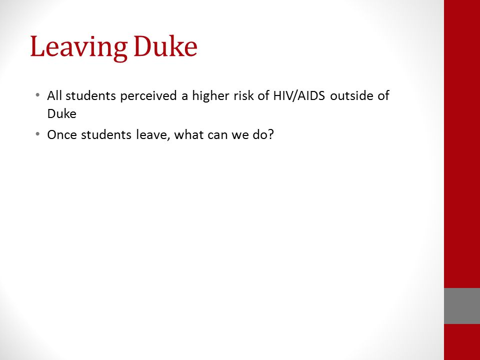 Leaving Duke All students perceived a higher risk of HIV/AIDS outside of Duke Once students leave, what can we do?