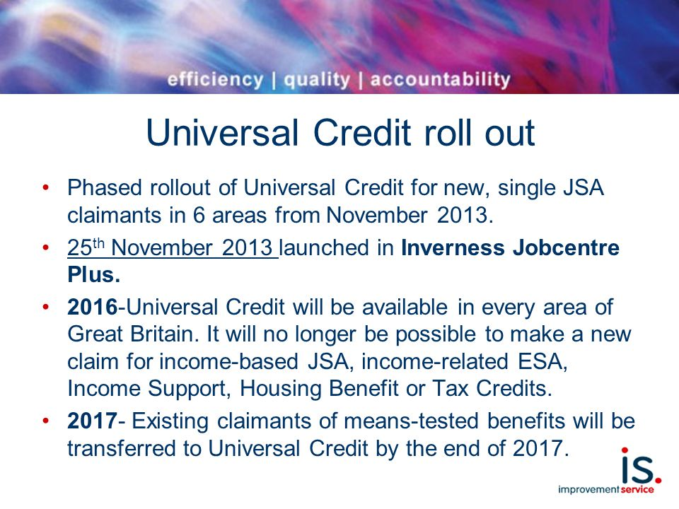 Universal Credit roll out Phased rollout of Universal Credit for new, single JSA claimants in 6 areas from November 2013.
