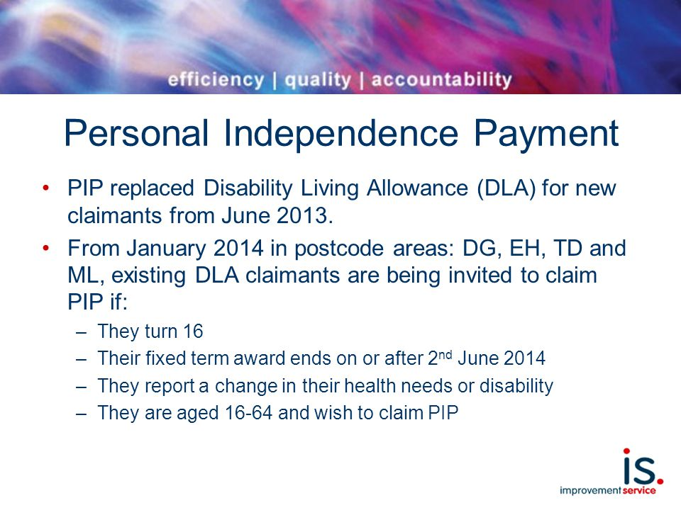 Personal Independence Payment PIP replaced Disability Living Allowance (DLA) for new claimants from June 2013.