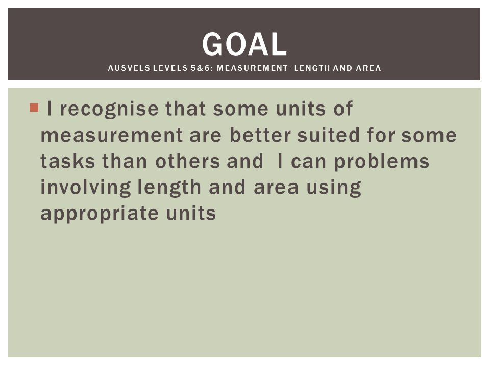  l recognise that some units of measurement are better suited for some tasks than others and l can problems involving length and area using appropriate units GOAL AUSVELS LEVELS 5&6: MEASUREMENT- LENGTH AND AREA