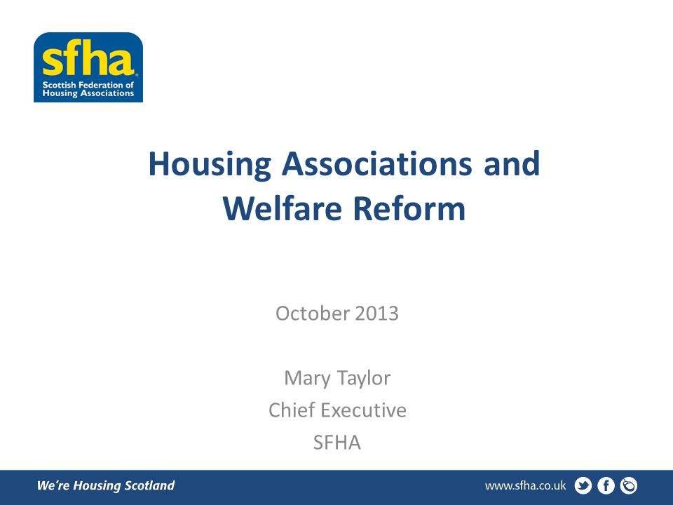 Housing Associations and Welfare Reform October 2013 Mary Taylor Chief Executive SFHA
