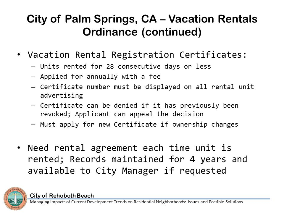 City of Rehoboth Beach Managing Impacts of Current Development Trends on Residential Neighborhoods: Issues and Possible Solutions City of Palm Springs, CA – Vacation Rentals Ordinance (continued) Vacation Rental Registration Certificates: – Units rented for 28 consecutive days or less – Applied for annually with a fee – Certificate number must be displayed on all rental unit advertising – Certificate can be denied if it has previously been revoked; Applicant can appeal the decision – Must apply for new Certificate if ownership changes Need rental agreement each time unit is rented; Records maintained for 4 years and available to City Manager if requested