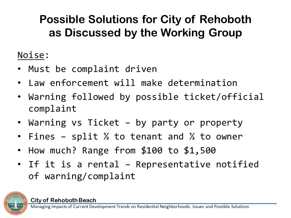 City of Rehoboth Beach Managing Impacts of Current Development Trends on Residential Neighborhoods: Issues and Possible Solutions Possible Solutions for City of Rehoboth as Discussed by the Working Group Noise: Must be complaint driven Law enforcement will make determination Warning followed by possible ticket/official complaint Warning vs Ticket – by party or property Fines – split ½ to tenant and ½ to owner How much.