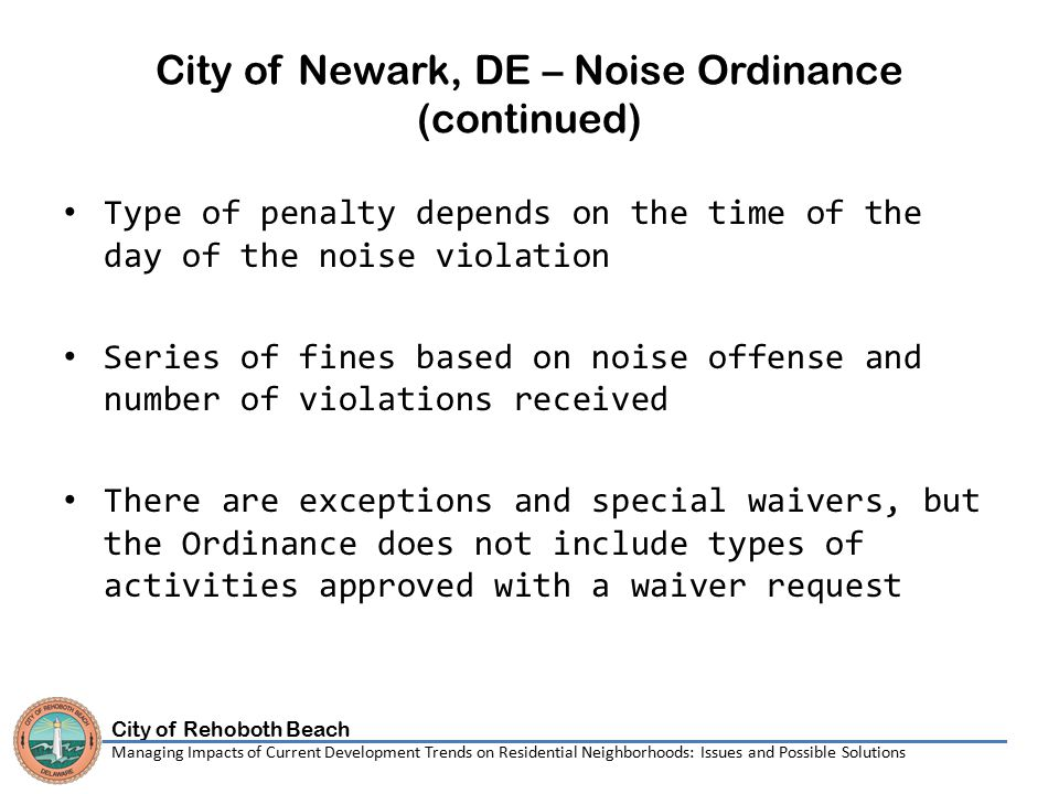 City of Rehoboth Beach Managing Impacts of Current Development Trends on Residential Neighborhoods: Issues and Possible Solutions City of Newark, DE – Noise Ordinance (continued) Type of penalty depends on the time of the day of the noise violation Series of fines based on noise offense and number of violations received There are exceptions and special waivers, but the Ordinance does not include types of activities approved with a waiver request