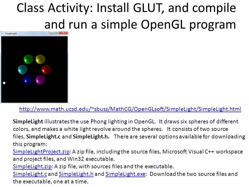 http://www.math.ucsd.edu/~sbuss/MathCG/OpenGLsoft/SimpleLight/SimpleLight.html Class Activity: Install GLUT, and compile and run a simple OpenGL progr