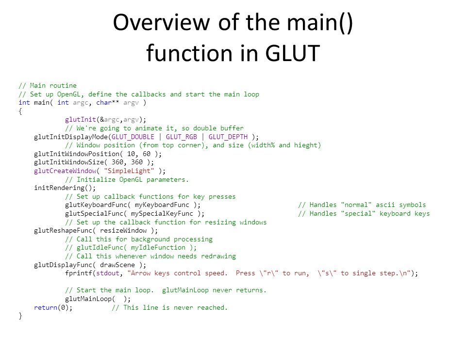 // Main routine // Set up OpenGL, define the callbacks and start the main loop int main( int argc, char** argv ) { glutInit(&argc,argv); // We re going to animate it, so double buffer glutInitDisplayMode(GLUT_DOUBLE | GLUT_RGB | GLUT_DEPTH ); // Window position (from top corner), and size (width% and hieght) glutInitWindowPosition( 10, 60 ); glutInitWindowSize( 360, 360 ); glutCreateWindow( SimpleLight ); // Initialize OpenGL parameters.