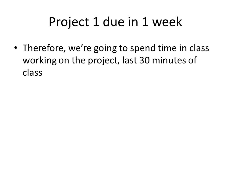 Project 1 due in 1 week Therefore, we're going to spend time in class working on the project, last 30 minutes of class