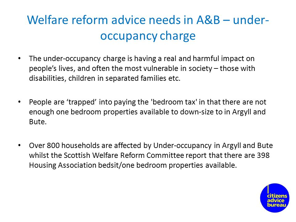 Welfare reform advice needs in A&B – under- occupancy charge The under-occupancy charge is having a real and harmful impact on people's lives, and often the most vulnerable in society – those with disabilities, children in separated families etc.