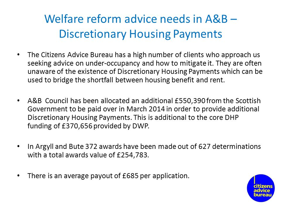Welfare reform advice needs in A&B – Discretionary Housing Payments The Citizens Advice Bureau has a high number of clients who approach us seeking advice on under-occupancy and how to mitigate it.