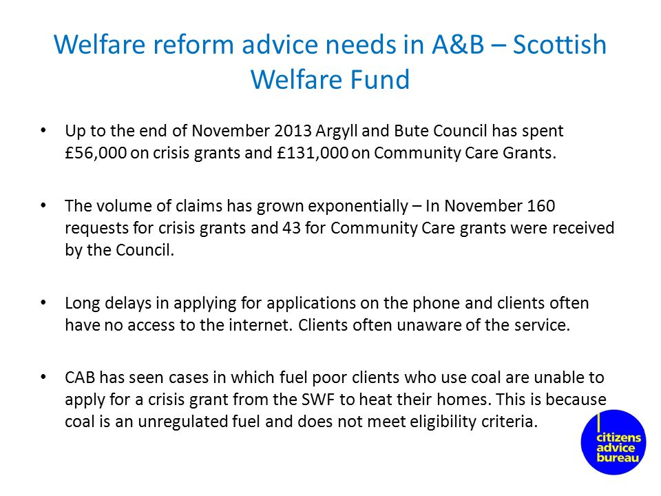Welfare reform advice needs in A&B – Scottish Welfare Fund Up to the end of November 2013 Argyll and Bute Council has spent £56,000 on crisis grants and £131,000 on Community Care Grants.