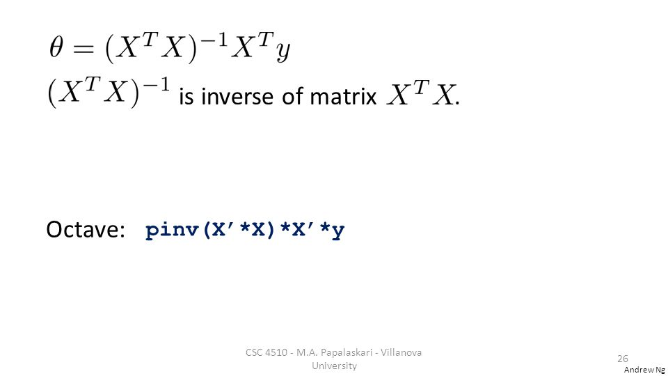 Andrew Ng is inverse of matrix.Octave: pinv(X'*X)*X'*y CSC 4510 - M.A.