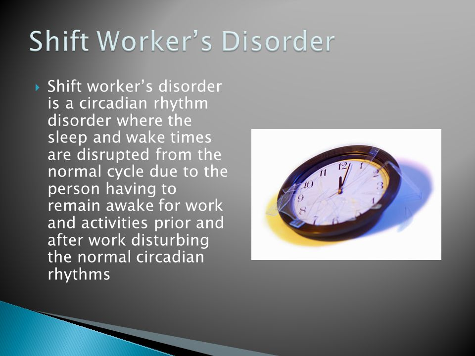  Shift worker's disorder is a circadian rhythm disorder where the sleep and wake times are disrupted from the normal cycle due to the person having to remain awake for work and activities prior and after work disturbing the normal circadian rhythms