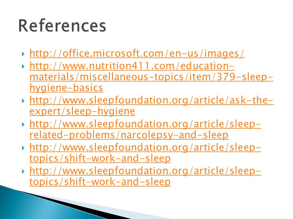  http://office.microsoft.com/en-us/images/ http://office.microsoft.com/en-us/images/  http://www.nutrition411.com/education- materials/miscellaneous-topics/item/379-sleep- hygiene-basics http://www.nutrition411.com/education- materials/miscellaneous-topics/item/379-sleep- hygiene-basics  http://www.sleepfoundation.org/article/ask-the- expert/sleep-hygiene http://www.sleepfoundation.org/article/ask-the- expert/sleep-hygiene  http://www.sleepfoundation.org/article/sleep- related-problems/narcolepsy-and-sleep http://www.sleepfoundation.org/article/sleep- related-problems/narcolepsy-and-sleep  http://www.sleepfoundation.org/article/sleep- topics/shift-work-and-sleep http://www.sleepfoundation.org/article/sleep- topics/shift-work-and-sleep  http://www.sleepfoundation.org/article/sleep- topics/shift-work-and-sleep http://www.sleepfoundation.org/article/sleep- topics/shift-work-and-sleep