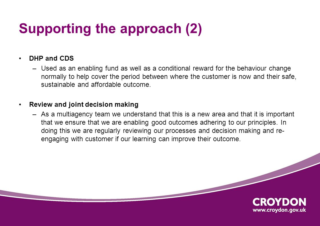 Supporting the approach (2) DHP and CDS –Used as an enabling fund as well as a conditional reward for the behaviour change normally to help cover the period between where the customer is now and their safe, sustainable and affordable outcome.