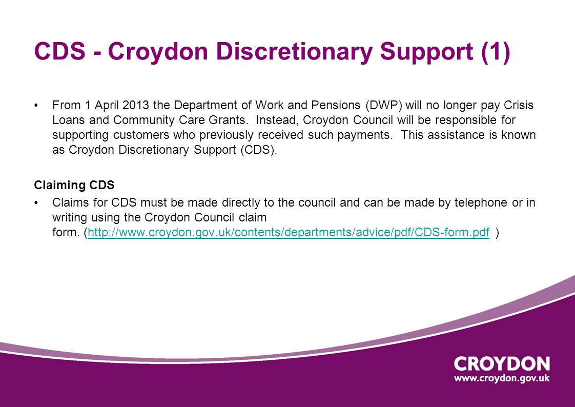 CDS - Croydon Discretionary Support (1) From 1 April 2013 the Department of Work and Pensions (DWP) will no longer pay Crisis Loans and Community Care Grants.