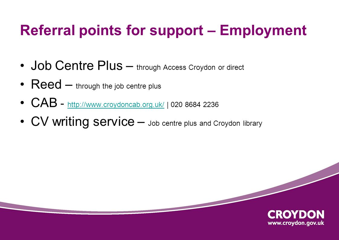 Referral points for support – Employment Job Centre Plus – through Access Croydon or direct Reed – through the job centre plus CAB - http://www.croydoncab.org.uk/ | 020 8684 2236 http://www.croydoncab.org.uk/ CV writing service – Job centre plus and Croydon library