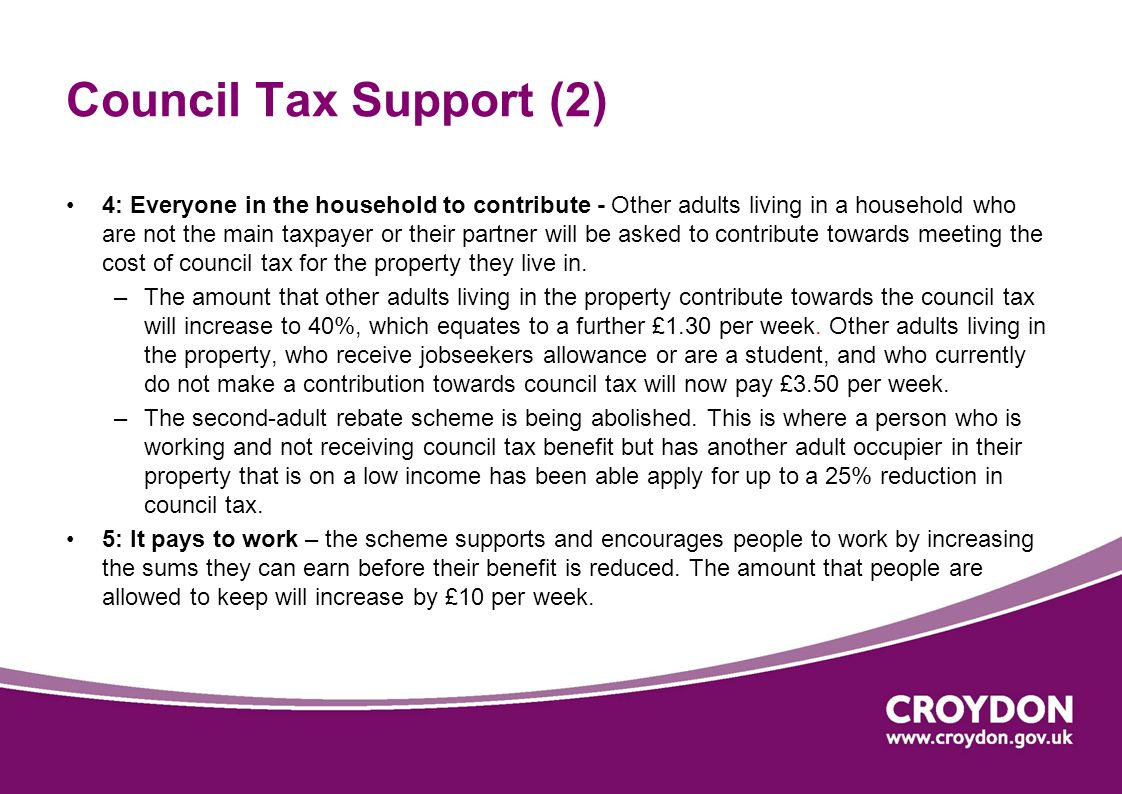 Council Tax Support (2) 4: Everyone in the household to contribute - Other adults living in a household who are not the main taxpayer or their partner will be asked to contribute towards meeting the cost of council tax for the property they live in.