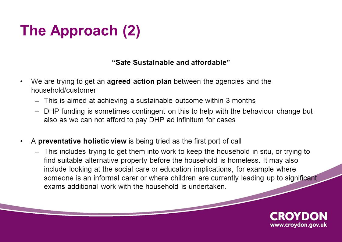 The Approach (2) Safe Sustainable and affordable We are trying to get an agreed action plan between the agencies and the household/customer –This is aimed at achieving a sustainable outcome within 3 months –DHP funding is sometimes contingent on this to help with the behaviour change but also as we can not afford to pay DHP ad infinitum for cases A preventative holistic view is being tried as the first port of call –This includes trying to get them into work to keep the household in situ, or trying to find suitable alternative property before the household is homeless.