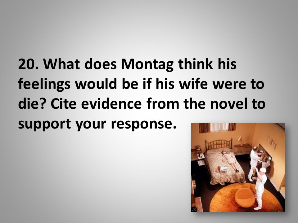 20.What does Montag think his feelings would be if his wife were to die.