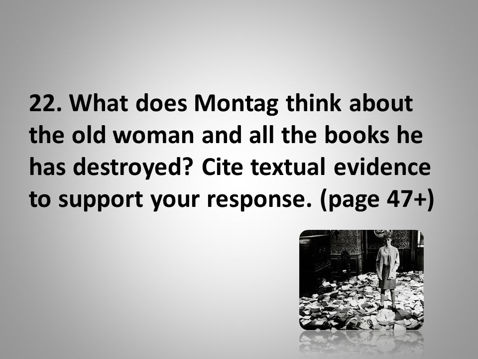 22.What does Montag think about the old woman and all the books he has destroyed.