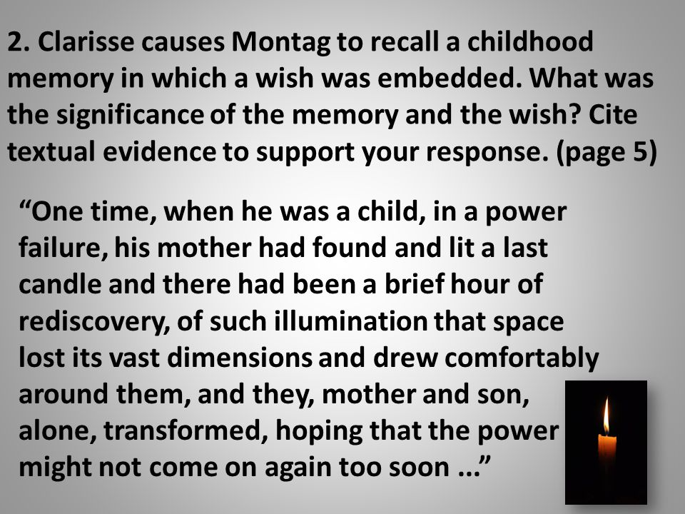 2.Clarisse causes Montag to recall a childhood memory in which a wish was embedded.