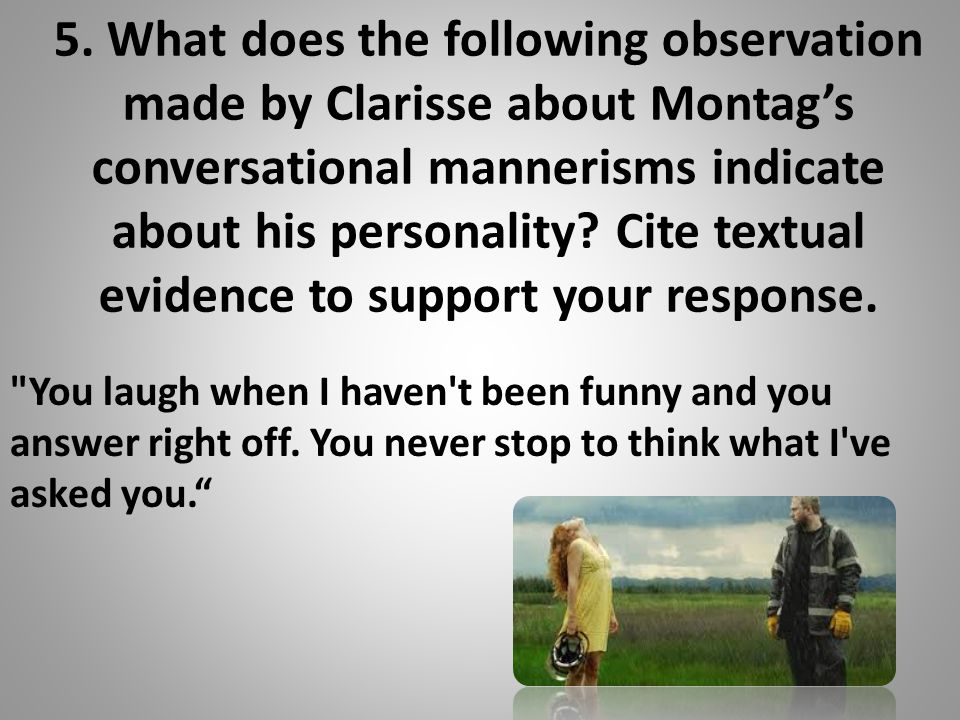 5. What does the following observation made by Clarisse about Montag's conversational mannerisms indicate about his personality? Cite textual evidence