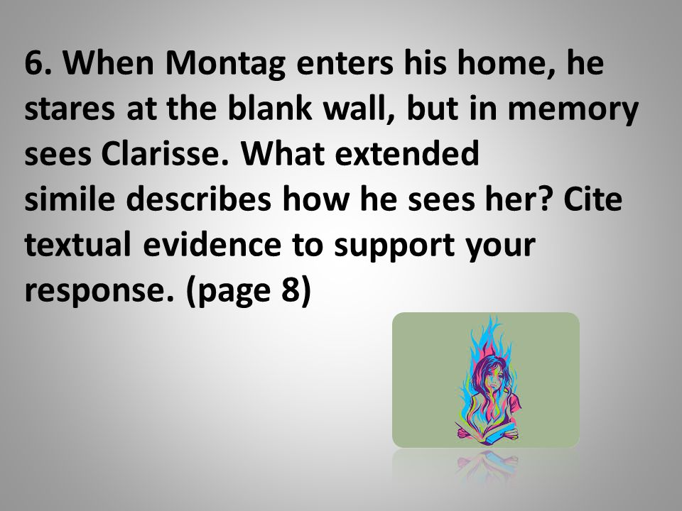 6.When Montag enters his home, he stares at the blank wall, but in memory sees Clarisse.