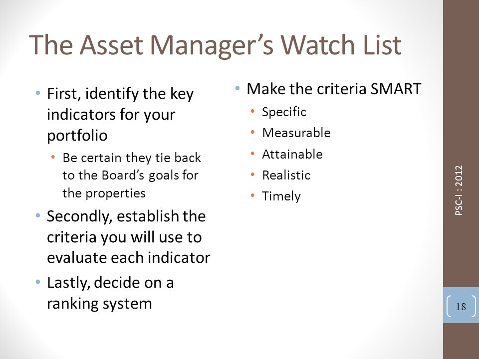 The Asset Manager's Watch List First, identify the key indicators for your portfolio Be certain they tie back to the Board's goals for the properties Secondly, establish the criteria you will use to evaluate each indicator Lastly, decide on a ranking system Make the criteria SMART Specific Measurable Attainable Realistic Timely PSC-I : 2012 18