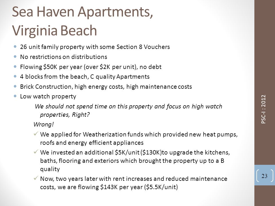Sea Haven Apartments, Virginia Beach 26 unit family property with some Section 8 Vouchers No restrictions on distributions Flowing $50K per year (over $2K per unit), no debt 4 blocks from the beach, C quality Apartments Brick Construction, high energy costs, high maintenance costs Low watch property We should not spend time on this property and focus on high watch properties, Right.
