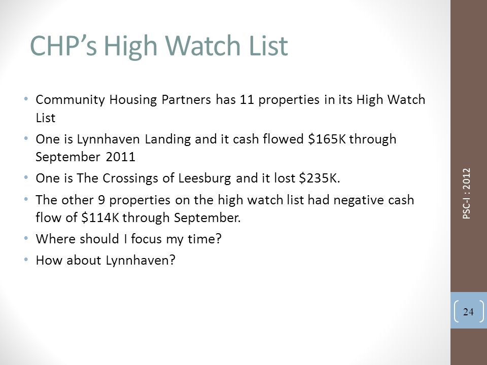 CHP's High Watch List Community Housing Partners has 11 properties in its High Watch List One is Lynnhaven Landing and it cash flowed $165K through September 2011 One is The Crossings of Leesburg and it lost $235K.