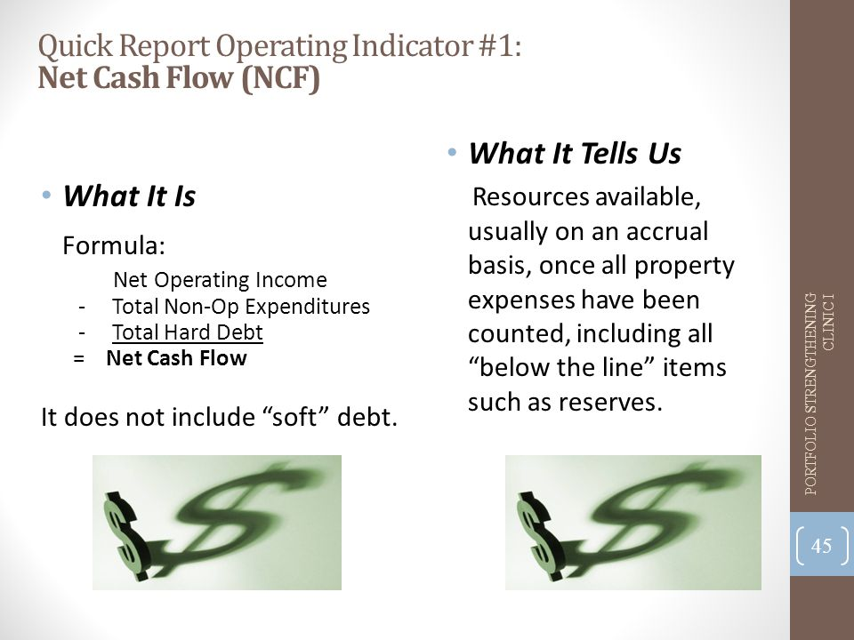 Quick Report Operating Indicator #1: Net Cash Flow (NCF) What It Is Formula: Net Operating Income - Total Non-Op Expenditures - Total Hard Debt = Net Cash Flow It does not include soft debt.