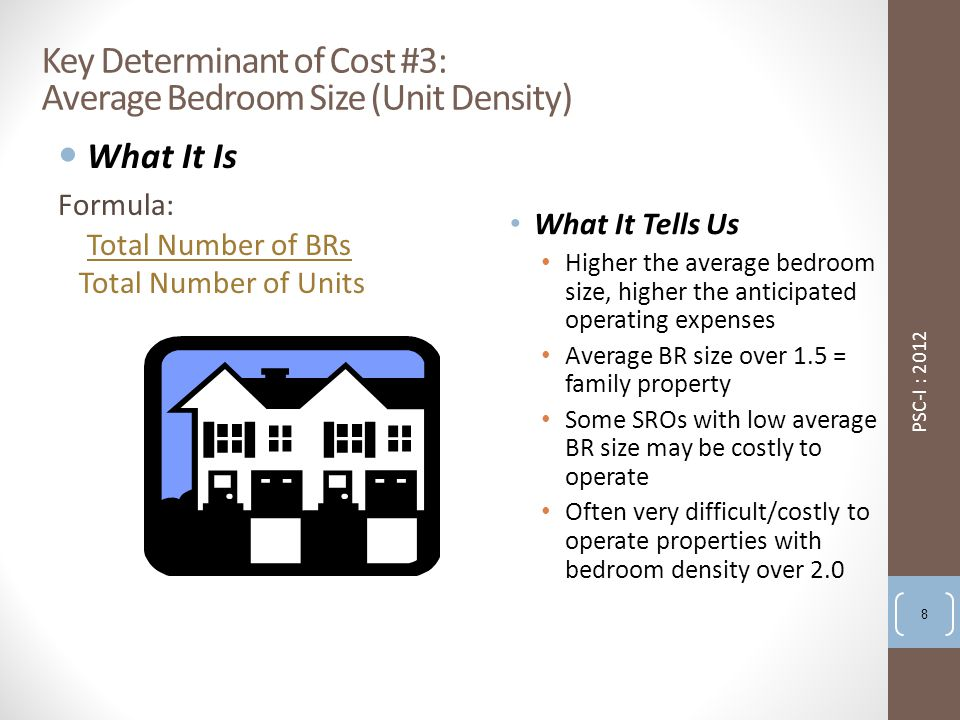Key Determinant of Cost #3: Average Bedroom Size (Unit Density) What It Is Formula: Total Number of BRs Total Number of Units What It Tells Us Higher the average bedroom size, higher the anticipated operating expenses Average BR size over 1.5 = family property Some SROs with low average BR size may be costly to operate Often very difficult/costly to operate properties with bedroom density over 2.0 PSC-I : 2012 8