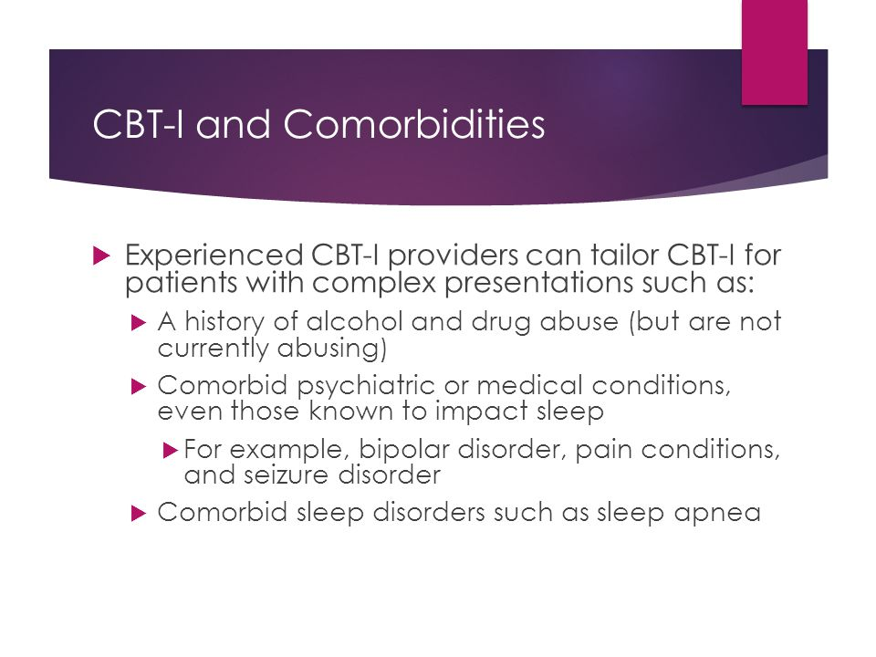 CBT-I and Comorbidities  Experienced CBT-I providers can tailor CBT-I for patients with complex presentations such as:  A history of alcohol and dru